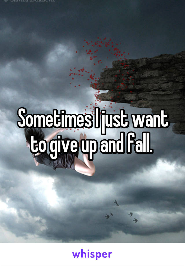 Sometimes I just want to give up and fall.
