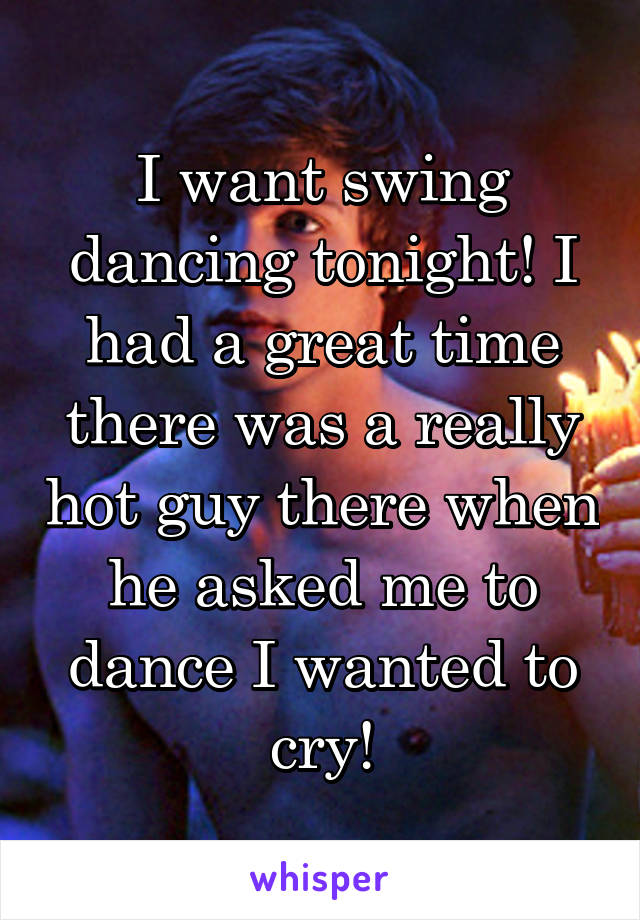 I want swing dancing tonight! I had a great time there was a really hot guy there when he asked me to dance I wanted to cry!