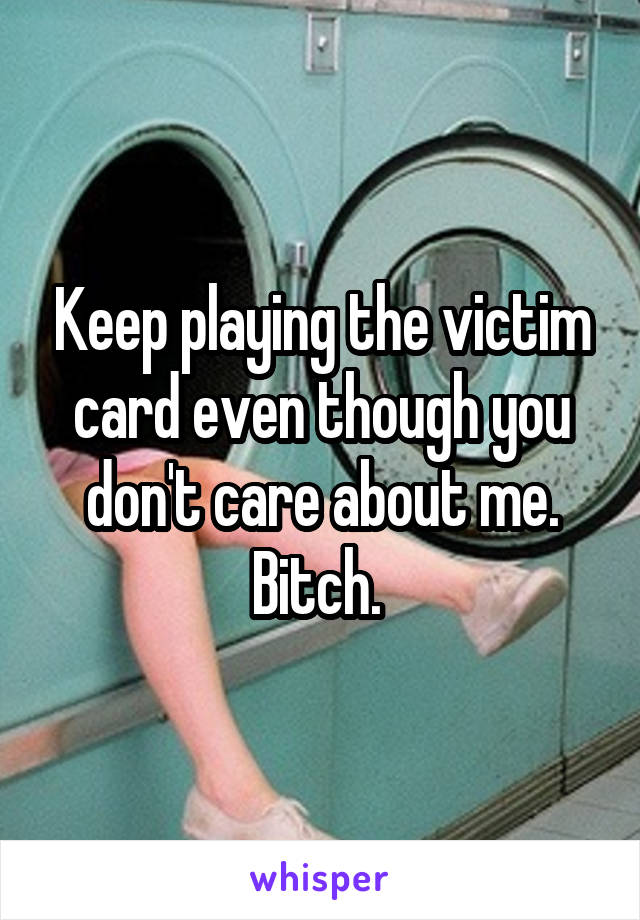 Keep playing the victim card even though you don't care about me. Bitch.