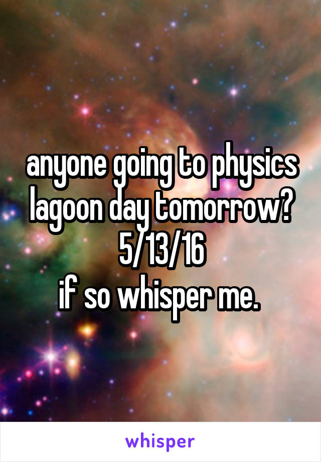 anyone going to physics lagoon day tomorrow? 5/13/16 if so whisper me.