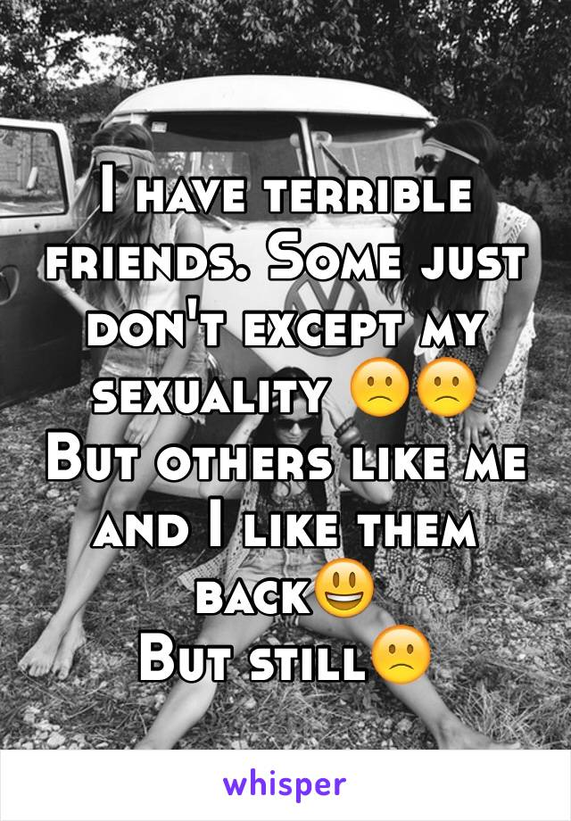 I have terrible friends. Some just don't except my sexuality 🙁🙁 But others like me and I like them back😃 But still🙁