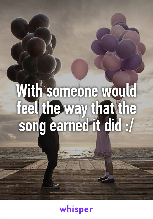 With someone would feel the way that the song earned it did :/