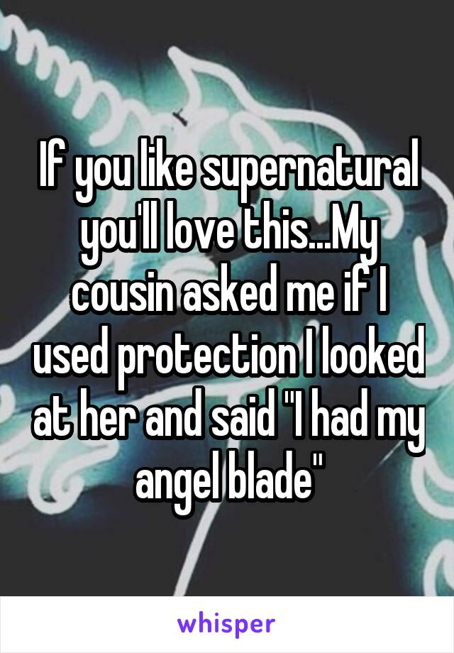 """If you like supernatural you'll love this...My cousin asked me if I used protection I looked at her and said """"I had my angel blade"""""""
