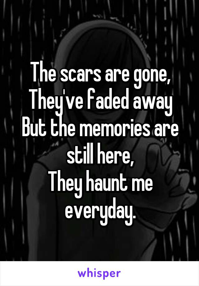 The scars are gone, They've faded away But the memories are still here, They haunt me everyday.