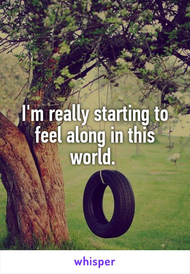 I'm really starting to feel along in this world.