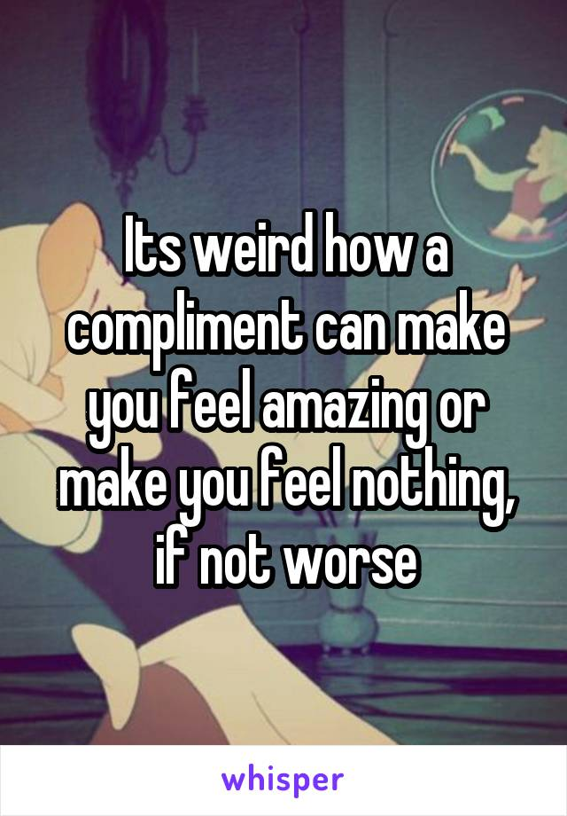 Its weird how a compliment can make you feel amazing or make you feel nothing, if not worse