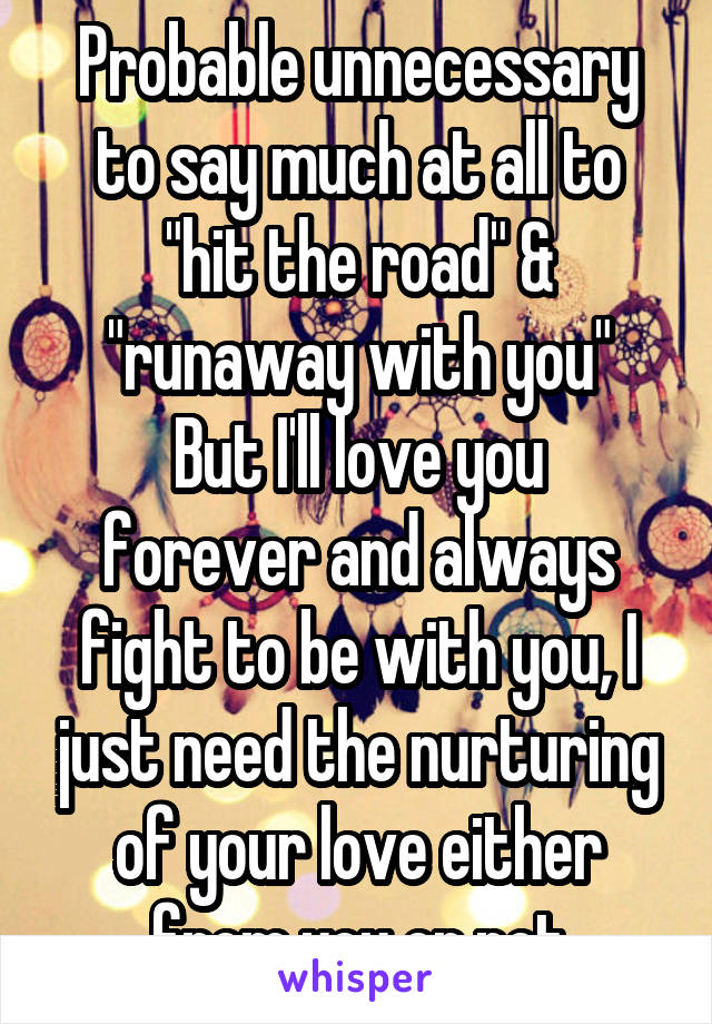 "Probable unnecessary to say much at all to ""hit the road"" & ""runaway with you"" But I'll love you forever and always fight to be with you, I just need the nurturing of your love either from you or not"
