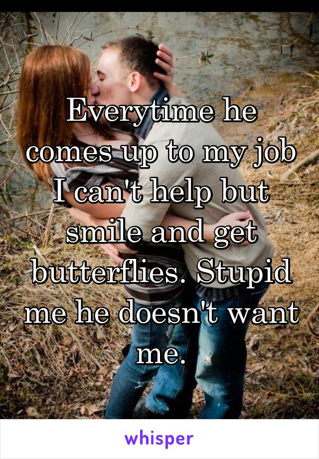 Everytime he comes up to my job I can't help but smile and get butterflies. Stupid me he doesn't want me.