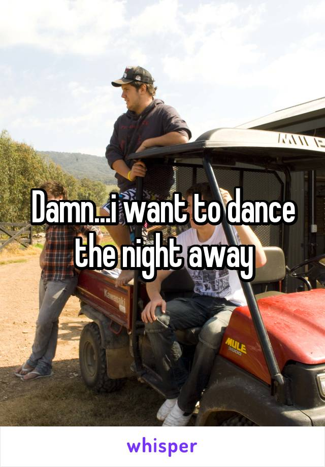 Damn...i want to dance the night away