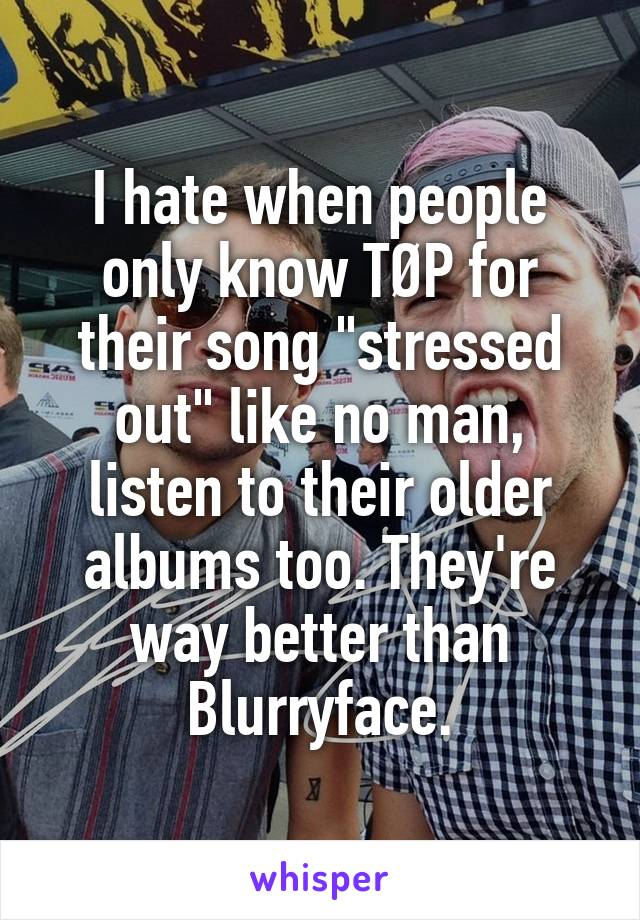 """I hate when people only know TØP for their song """"stressed out"""" like no man, listen to their older albums too. They're way better than Blurryface."""