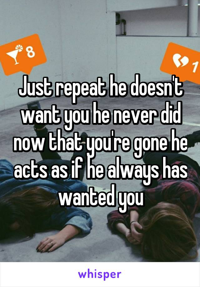 Just repeat he doesn't want you he never did now that you're gone he acts as if he always has wanted you