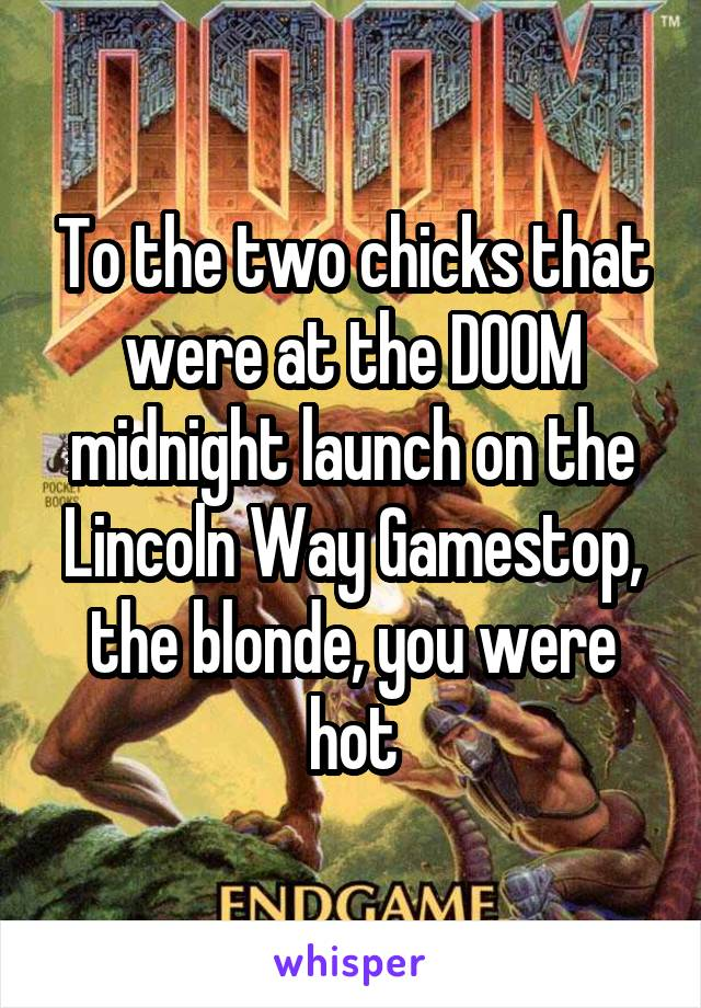 To the two chicks that were at the DOOM midnight launch on the Lincoln Way Gamestop, the blonde, you were hot