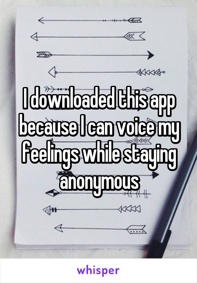 I downloaded this app because I can voice my feelings while staying anonymous