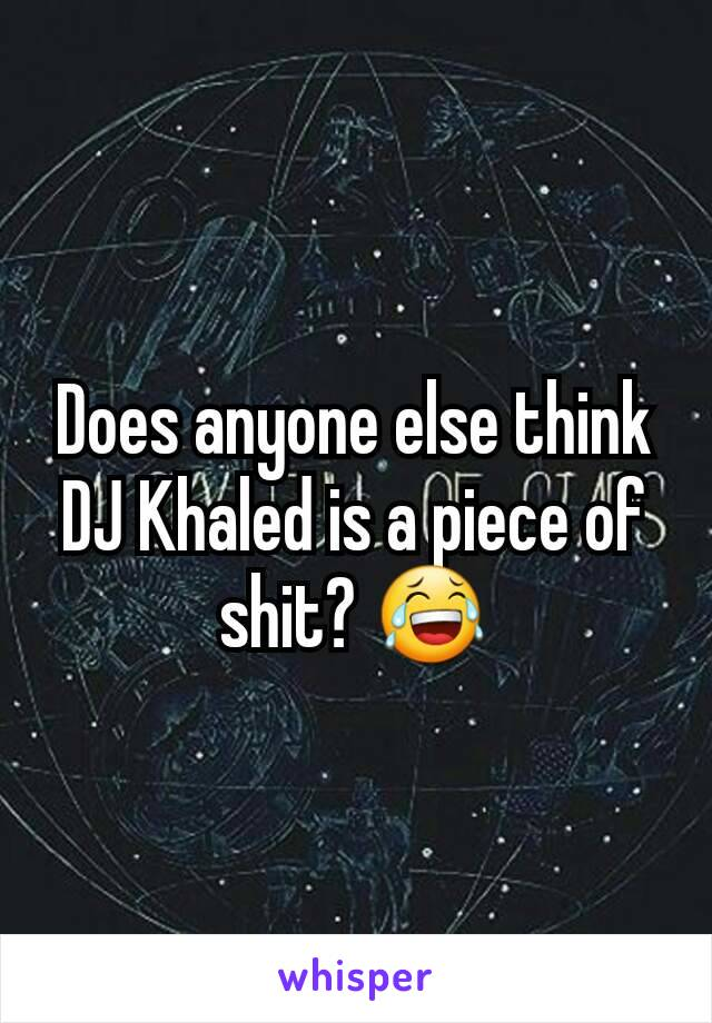 Does anyone else think DJ Khaled is a piece of shit? 😂