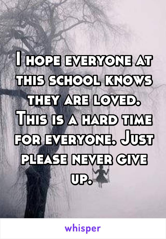 I hope everyone at this school knows they are loved. This is a hard time for everyone. Just please never give up.