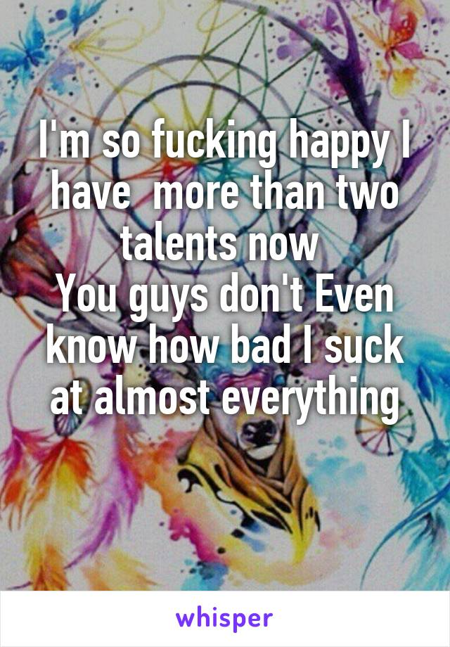 I'm so fucking happy I have  more than two talents now  You guys don't Even know how bad I suck at almost everything
