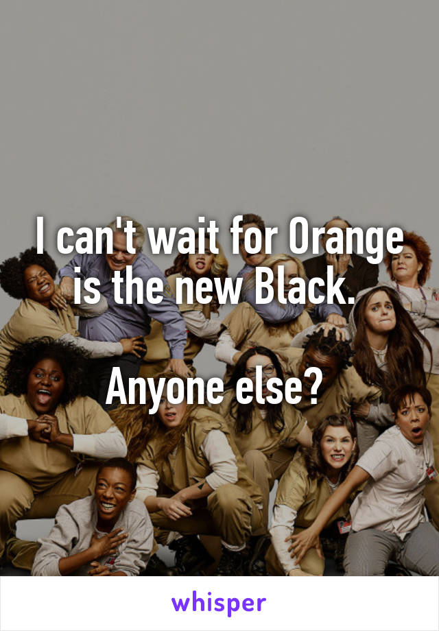 I can't wait for Orange is the new Black.   Anyone else?