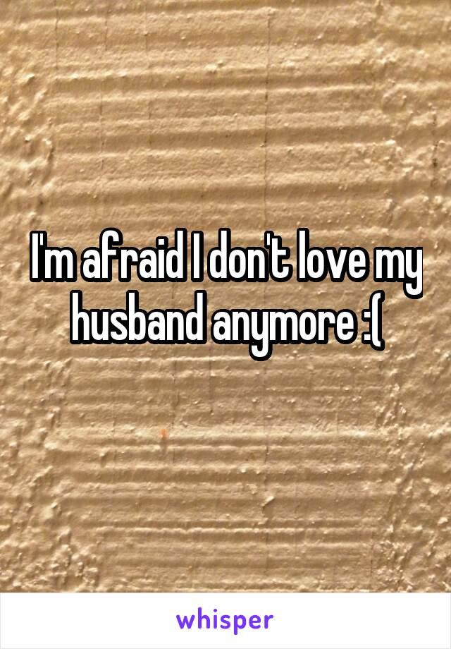 I'm afraid I don't love my husband anymore :(