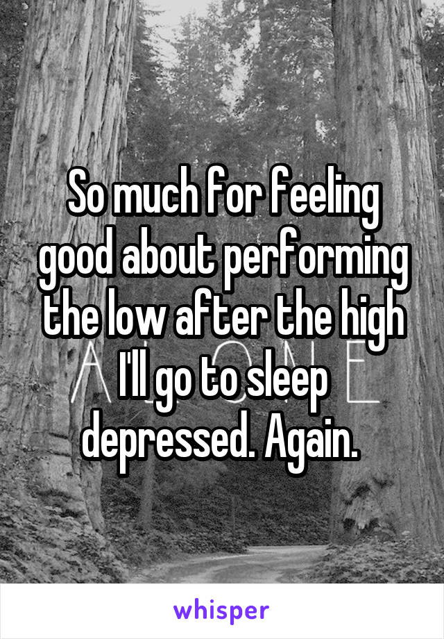 So much for feeling good about performing the low after the high I'll go to sleep depressed. Again.