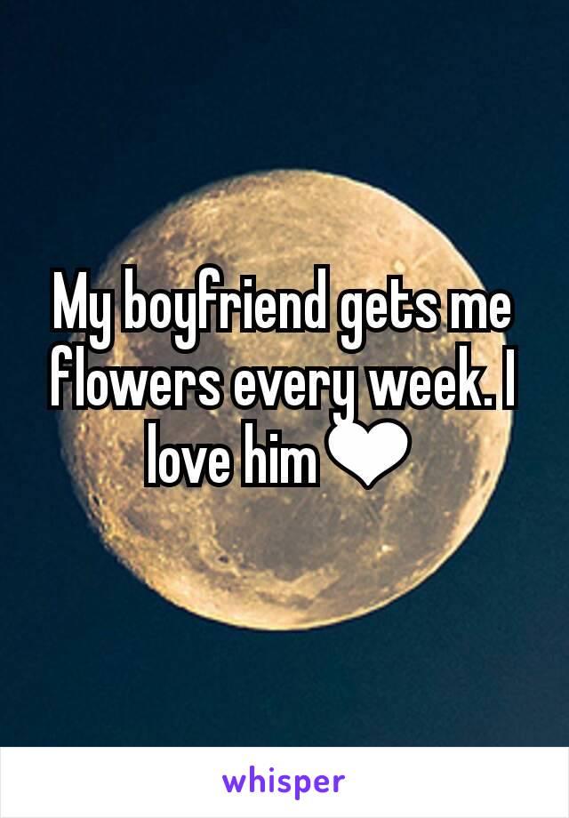 My boyfriend gets me flowers every week. I love him❤