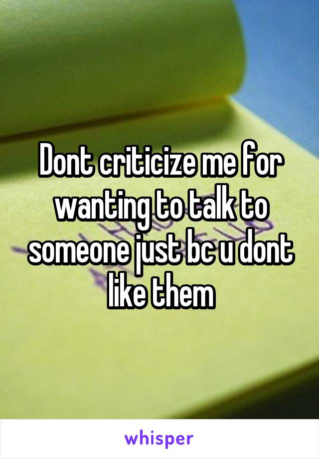 Dont criticize me for wanting to talk to someone just bc u dont like them