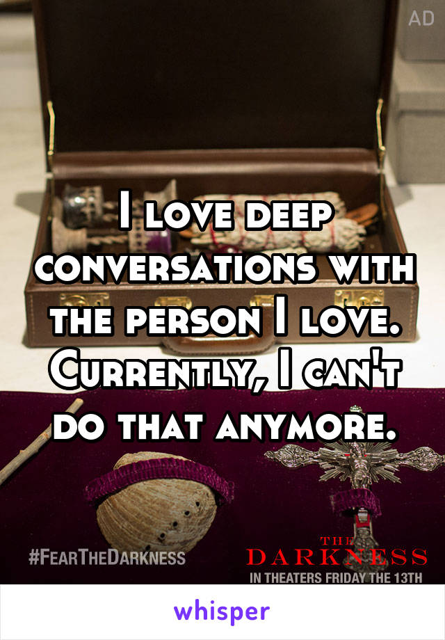 I love deep conversations with the person I love. Currently, I can't do that anymore.
