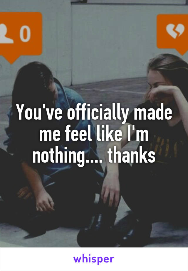 You've officially made me feel like I'm nothing.... thanks