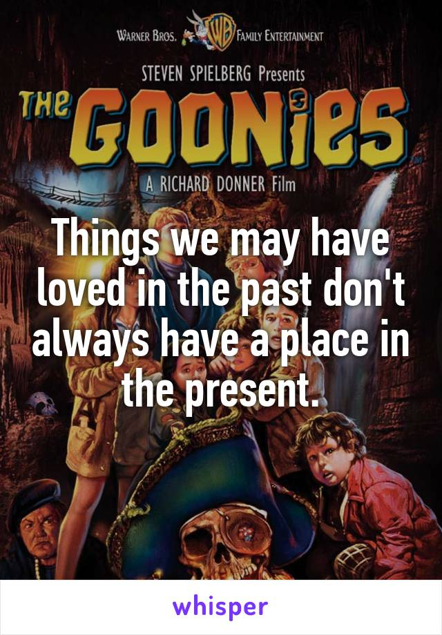 Things we may have loved in the past don't always have a place in the present.