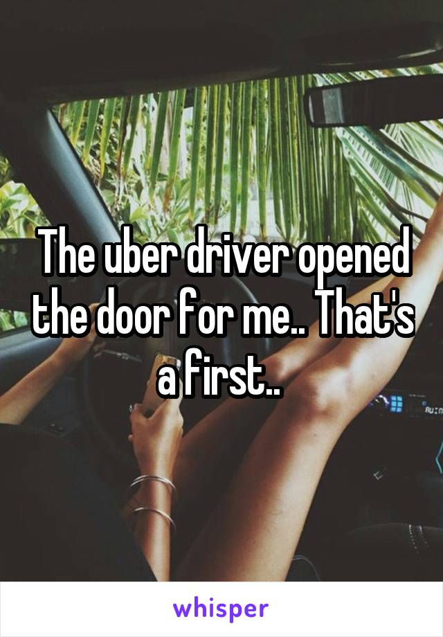 The uber driver opened the door for me.. That's a first..