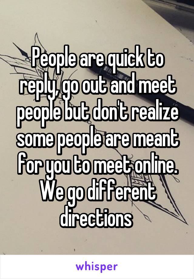 People are quick to reply, go out and meet people but don't realize some people are meant for you to meet online. We go different directions