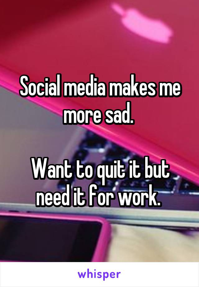Social media makes me more sad.   Want to quit it but need it for work.