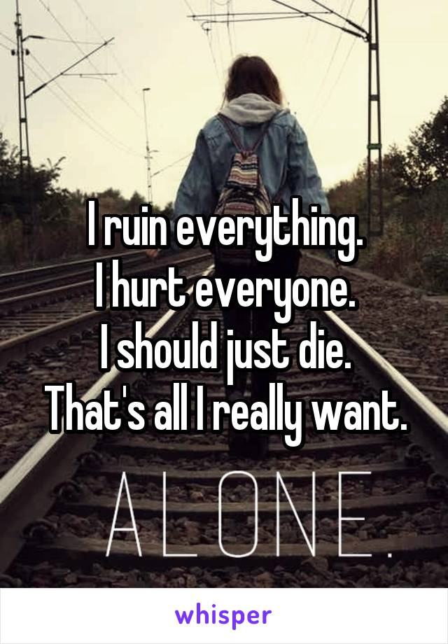 I ruin everything. I hurt everyone. I should just die. That's all I really want.