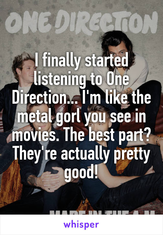 I finally started listening to One Direction... I'm like the metal gorl you see in movies. The best part? They're actually pretty good!