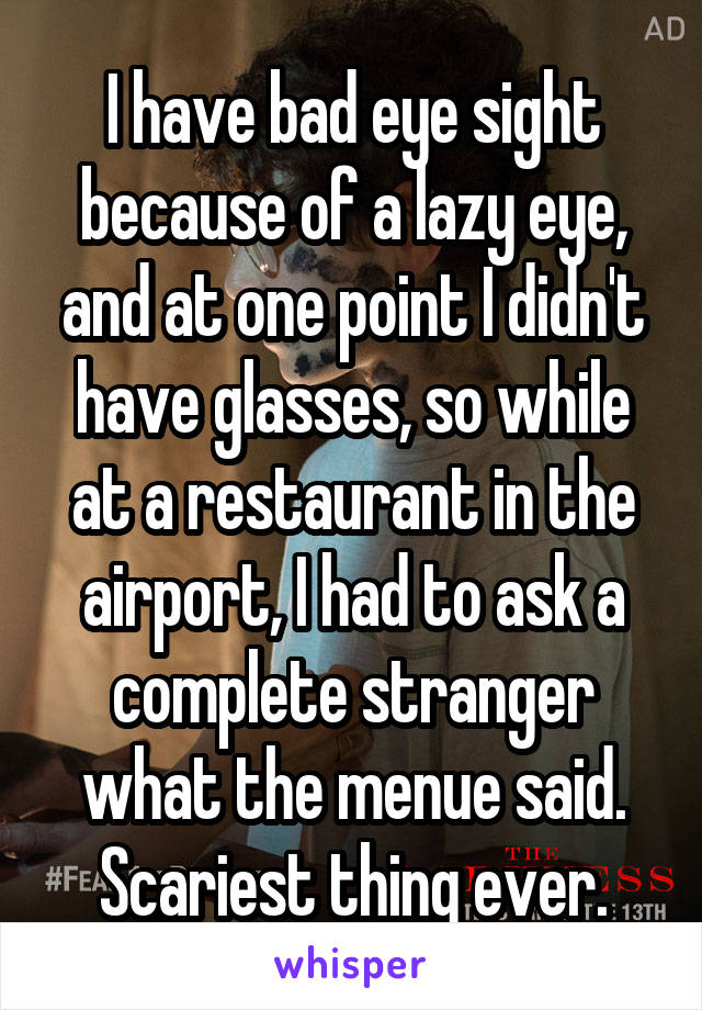 I have bad eye sight because of a lazy eye, and at one point I didn't have glasses, so while at a restaurant in the airport, I had to ask a complete stranger what the menue said. Scariest thing ever.