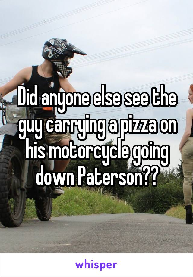 Did anyone else see the guy carrying a pizza on his motorcycle going down Paterson??