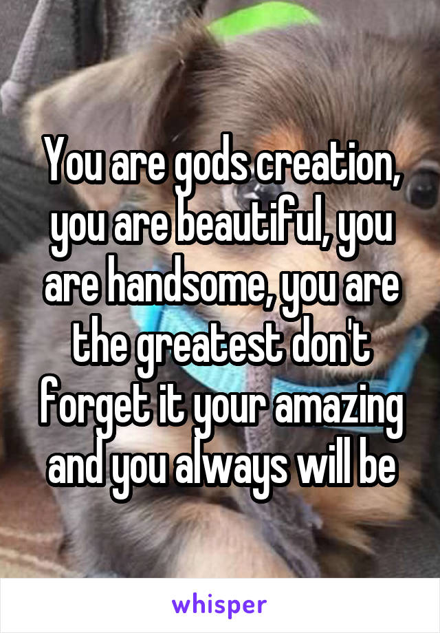 You are gods creation, you are beautiful, you are handsome, you are the greatest don't forget it your amazing and you always will be