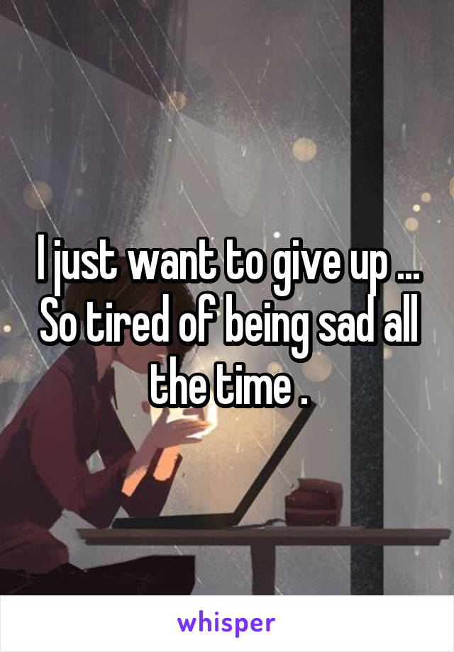 I just want to give up ... So tired of being sad all the time .