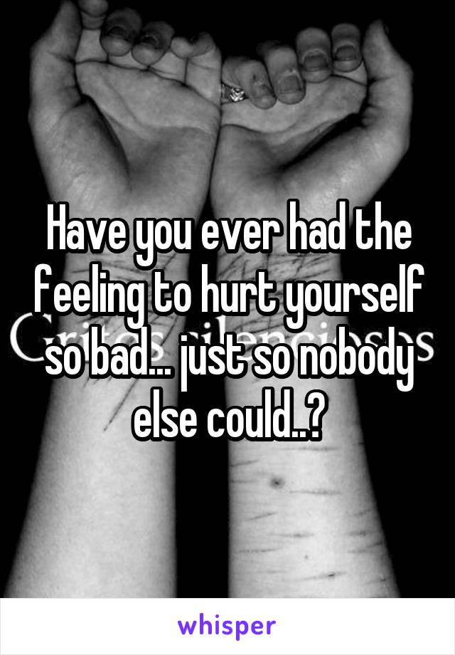 Have you ever had the feeling to hurt yourself so bad... just so nobody else could..?