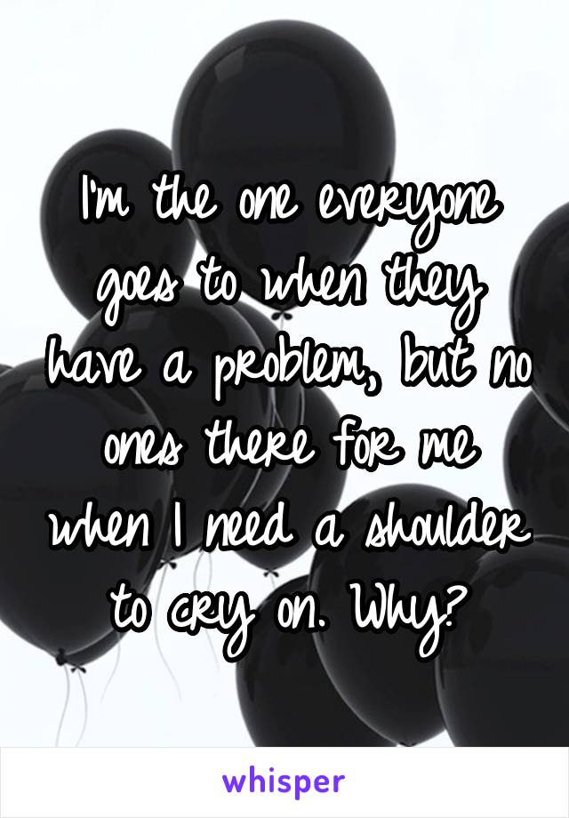 I'm the one everyone goes to when they have a problem, but no ones there for me when I need a shoulder to cry on. Why?