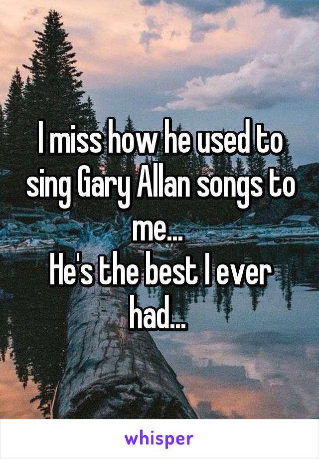 I miss how he used to sing Gary Allan songs to me...  He's the best I ever had...