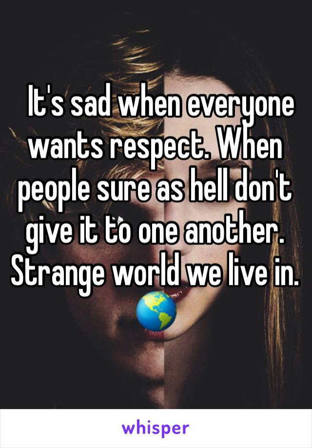 It's sad when everyone wants respect. When people sure as hell don't give it to one another. Strange world we live in. 🌎