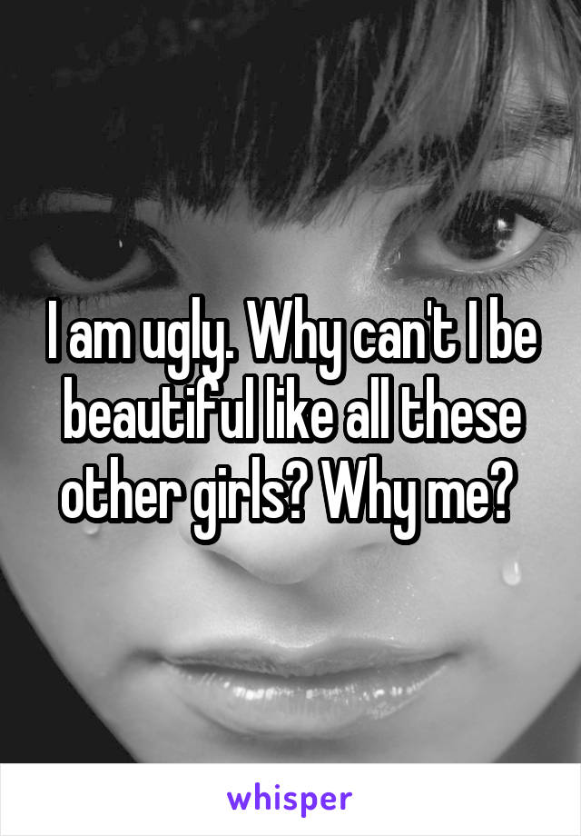 I am ugly. Why can't I be beautiful like all these other girls? Why me?