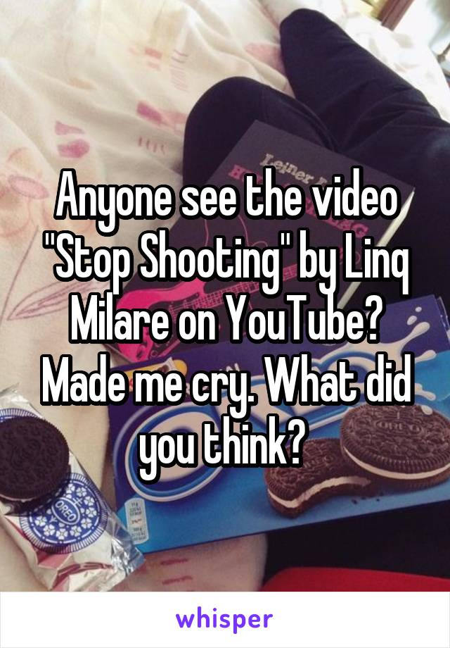 """Anyone see the video """"Stop Shooting"""" by Linq Milare on YouTube? Made me cry. What did you think?"""