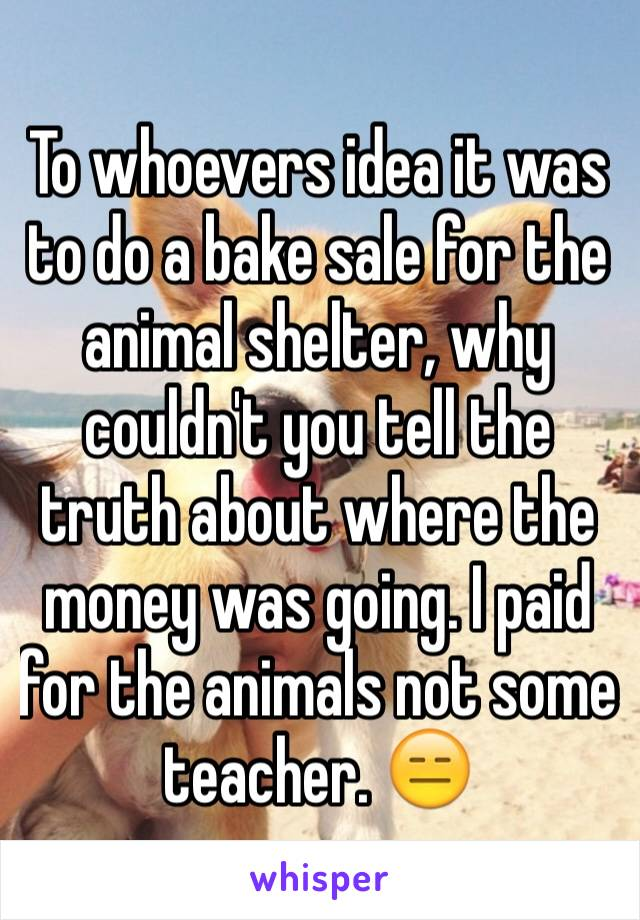 To whoevers idea it was to do a bake sale for the animal shelter, why couldn't you tell the truth about where the money was going. I paid for the animals not some teacher. 😑