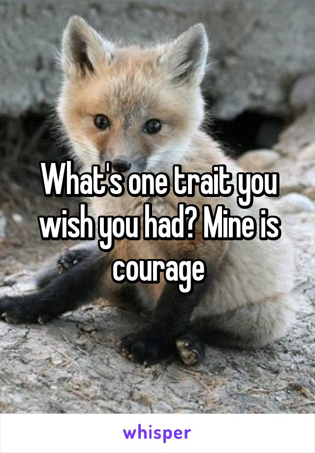 What's one trait you wish you had? Mine is courage