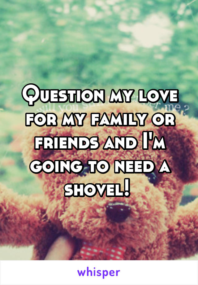 Question my love for my family or friends and I'm going to need a shovel!