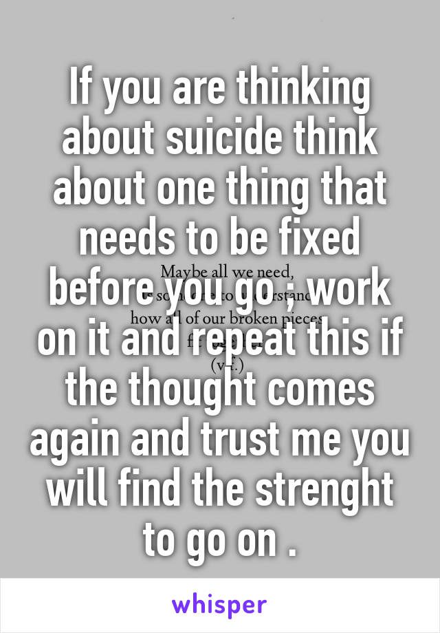 If you are thinking about suicide think about one thing that needs to be fixed before you go ; work on it and repeat this if the thought comes again and trust me you will find the strenght to go on .