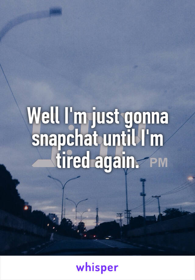 Well I'm just gonna snapchat until I'm tired again.