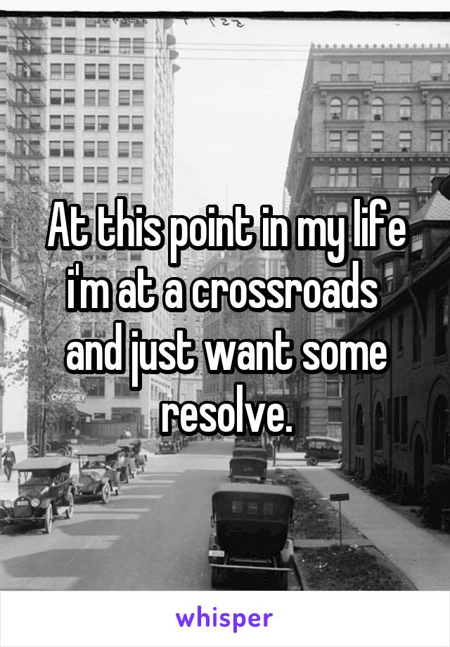 At this point in my life i'm at a crossroads  and just want some resolve.