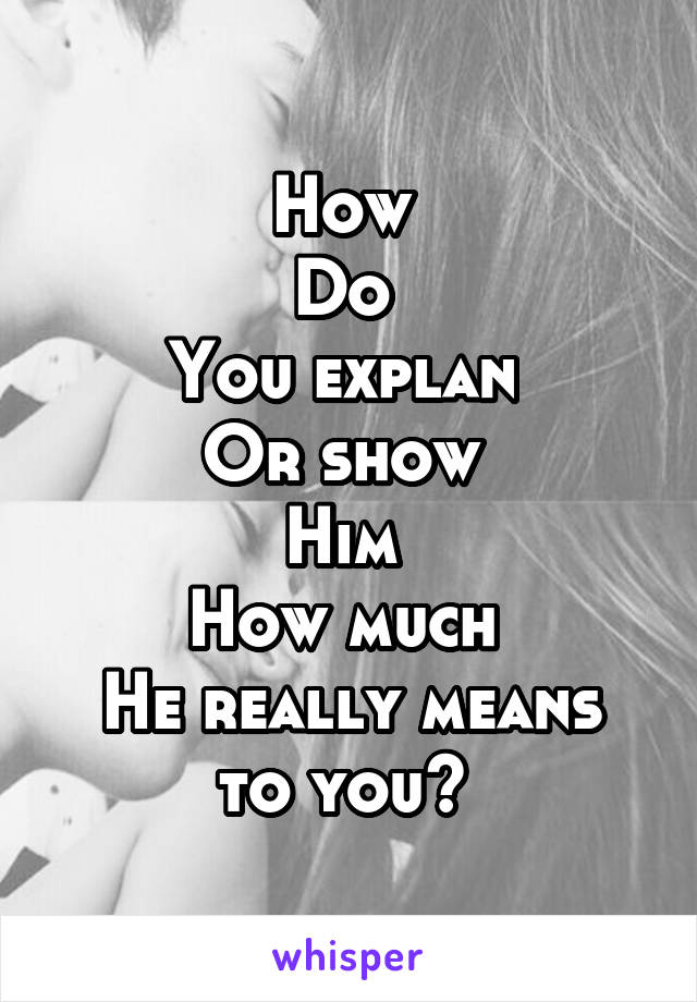 How  Do  You explan  Or show  Him  How much  He really means to you?